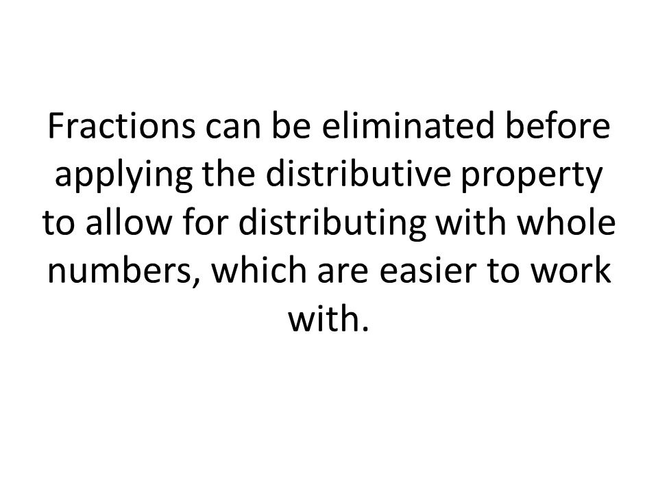 Fractions can be eliminated before applying the distributive property to allow for distributing with whole numbers, which are easier to work with.