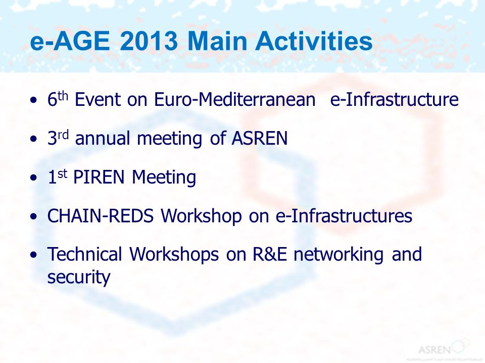 e-AGE 2013 Main Activities 6th Event on Euro-Mediterranean e-Infrastructure. 3rd annual meeting of ASREN.