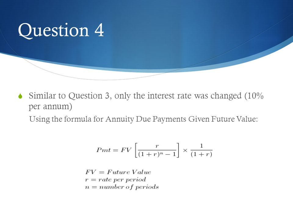 Question 4 Similar to Question 3, only the interest rate was changed (10% per annum) Using the formula for Annuity Due Payments Given Future Value: