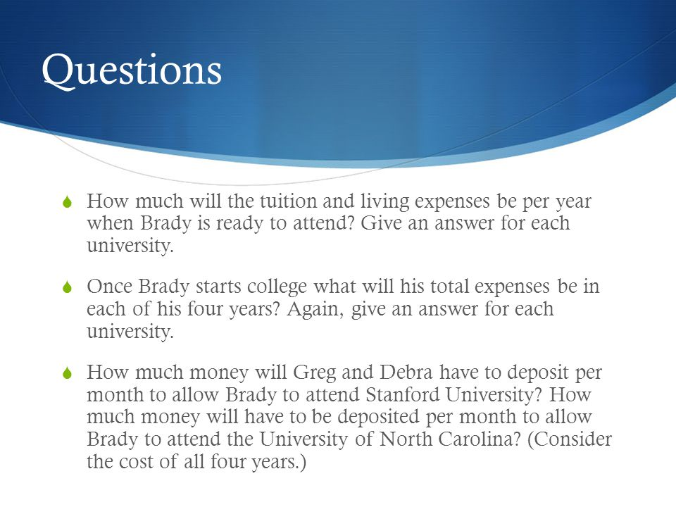 Questions How much will the tuition and living expenses be per year when Brady is ready to attend Give an answer for each university.
