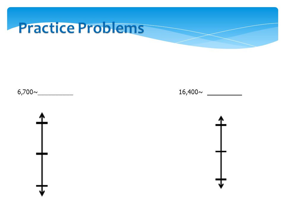 Practice Problems Round to the nearest thousand. Use the number line to model your thinking.