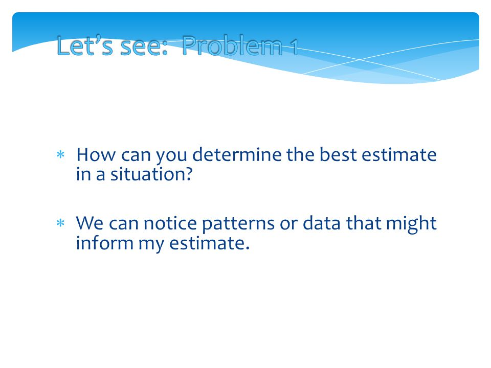 Let's see: Problem 1 How can you determine the best estimate in a situation.