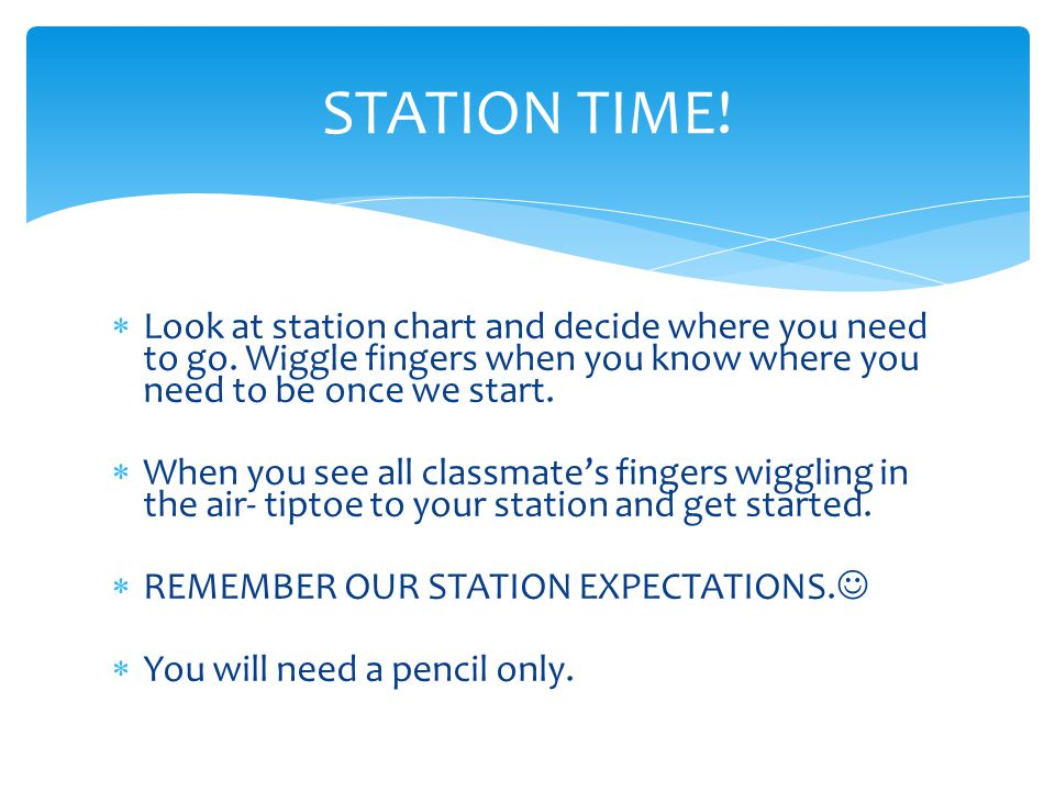 STATION TIME! Look at station chart and decide where you need to go. Wiggle fingers when you know where you need to be once we start.