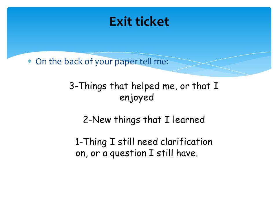 Exit ticket On the back of your paper tell me: