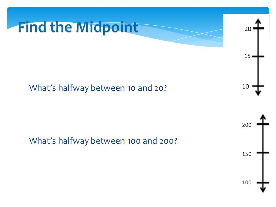 Find the Midpoint 20. 15. What's halfway between 10 and 20 What's halfway between 100 and 200 10.