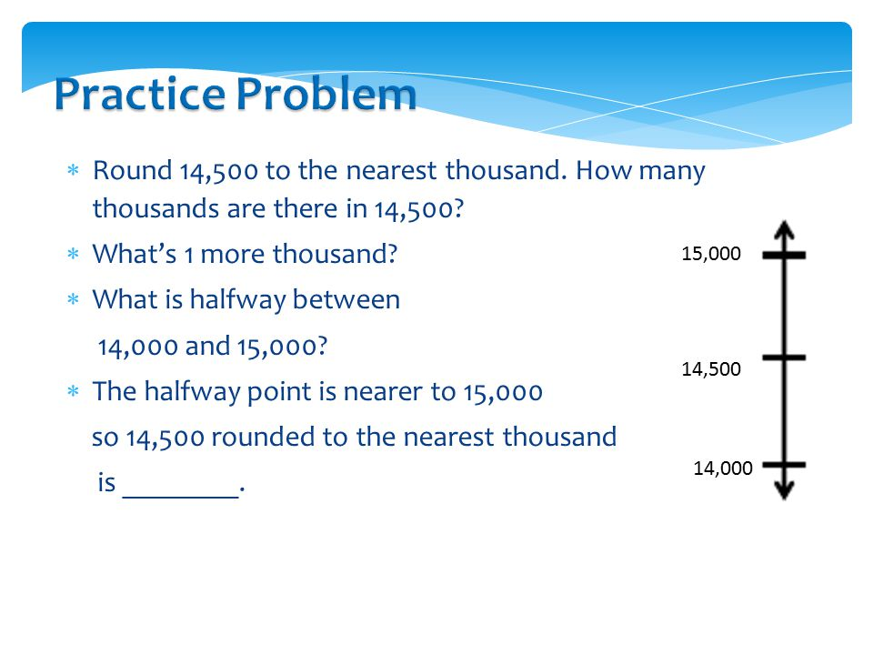 Practice Problem Round 14,500 to the nearest thousand. How many thousands are there in 14,500 What's 1 more thousand