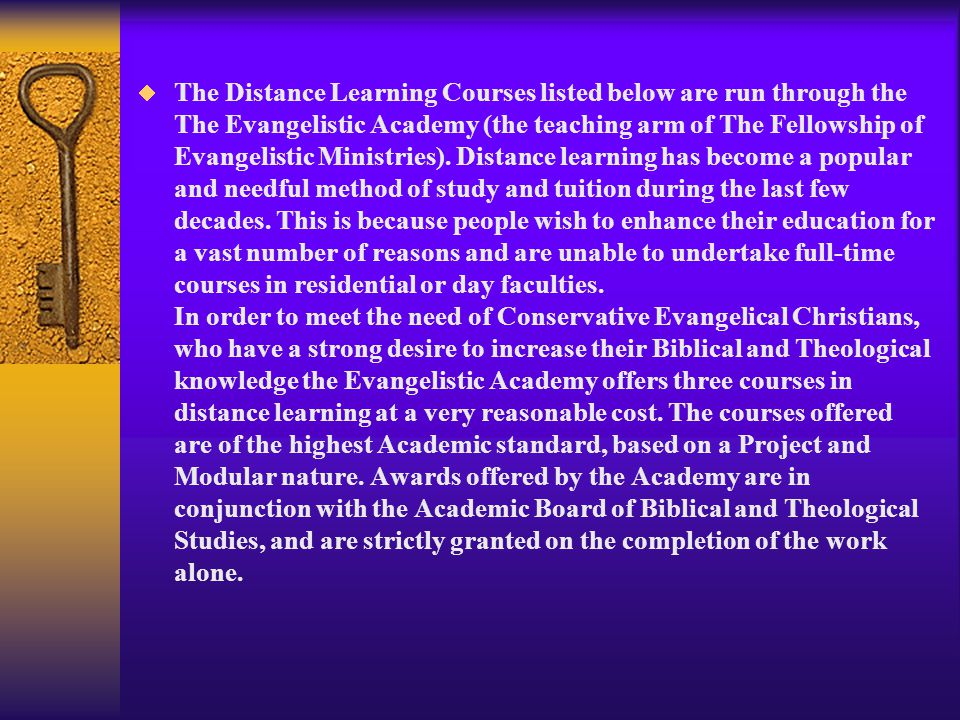 The Distance Learning Courses listed below are run through the The Evangelistic Academy (the teaching arm of The Fellowship of Evangelistic Ministries).