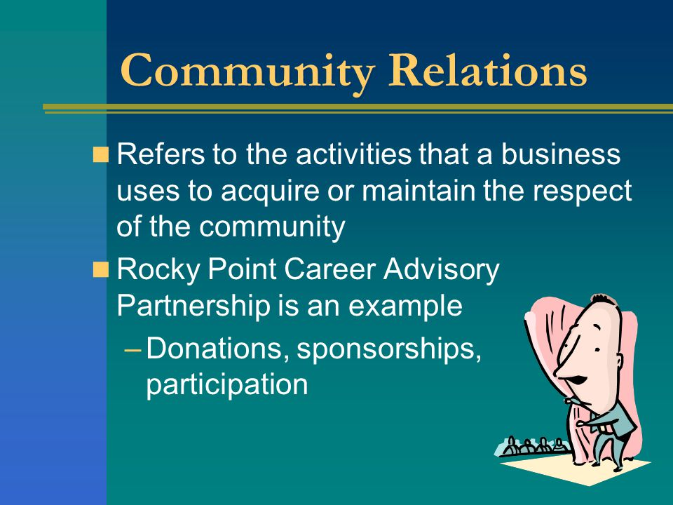Community Relations Refers to the activities that a business uses to acquire or maintain the respect of the community.