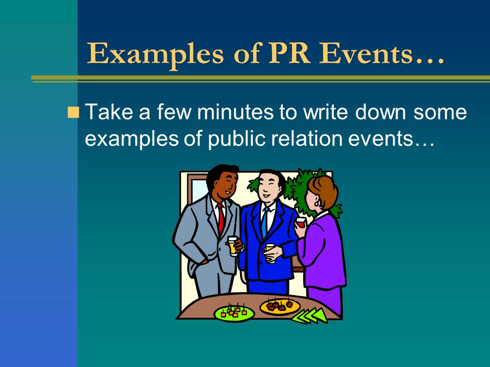 Examples of PR Events… Take a few minutes to write down some examples of public relation events…