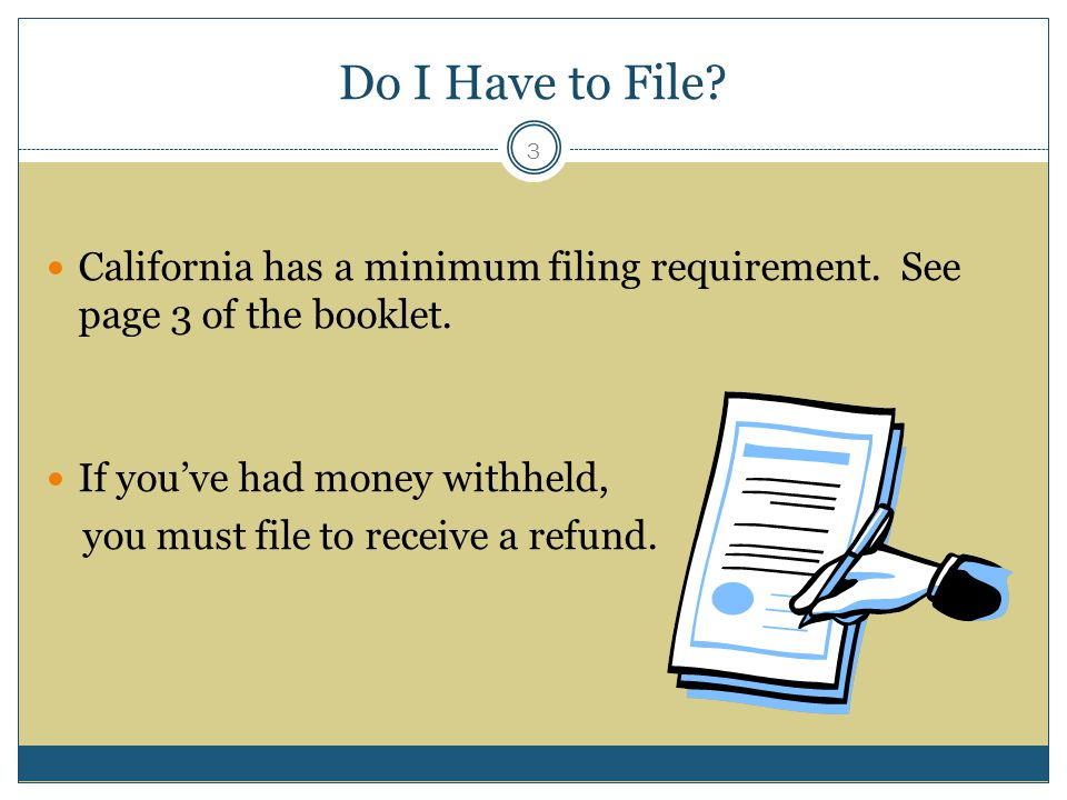 Do I Have to File California has a minimum filing requirement. See page 3 of the booklet. If you've had money withheld,