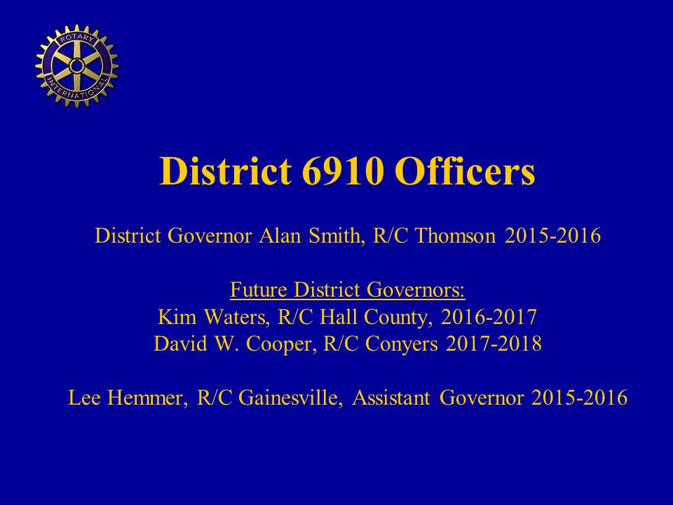 District 6910 Officers District Governor Alan Smith, R/C Thomson 2015-2016 Future District Governors: Kim Waters, R/C Hall County, 2016-2017 David W. Cooper, R/C Conyers 2017-2018 Lee Hemmer, R/C Gainesville, Assistant Governor 2015-2016