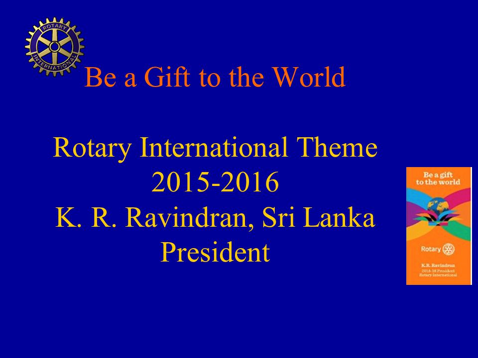 Be a Gift to the World Rotary International Theme 2015-2016 K. R