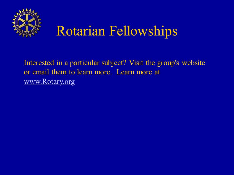 Rotarian Fellowships Interested in a particular subject.