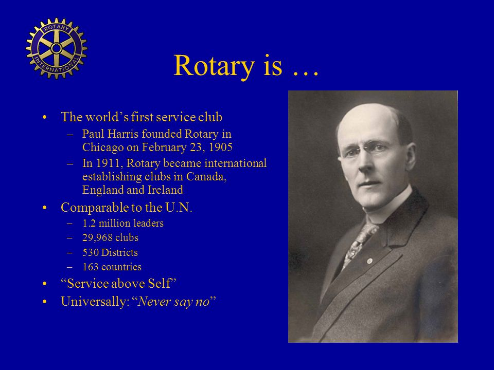 Rotary is … The world's first service club Comparable to the U.N.