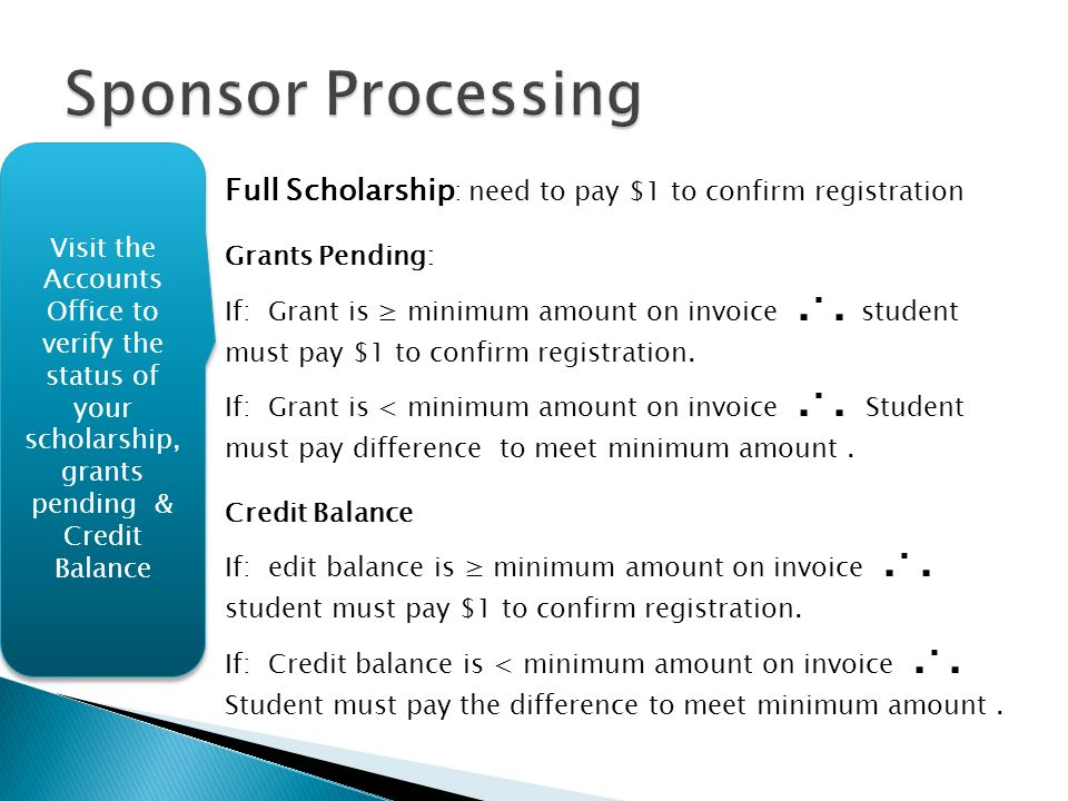 Sponsor Processing Visit the Accounts Office to verify the status of your scholarship, grants pending & Credit Balance.