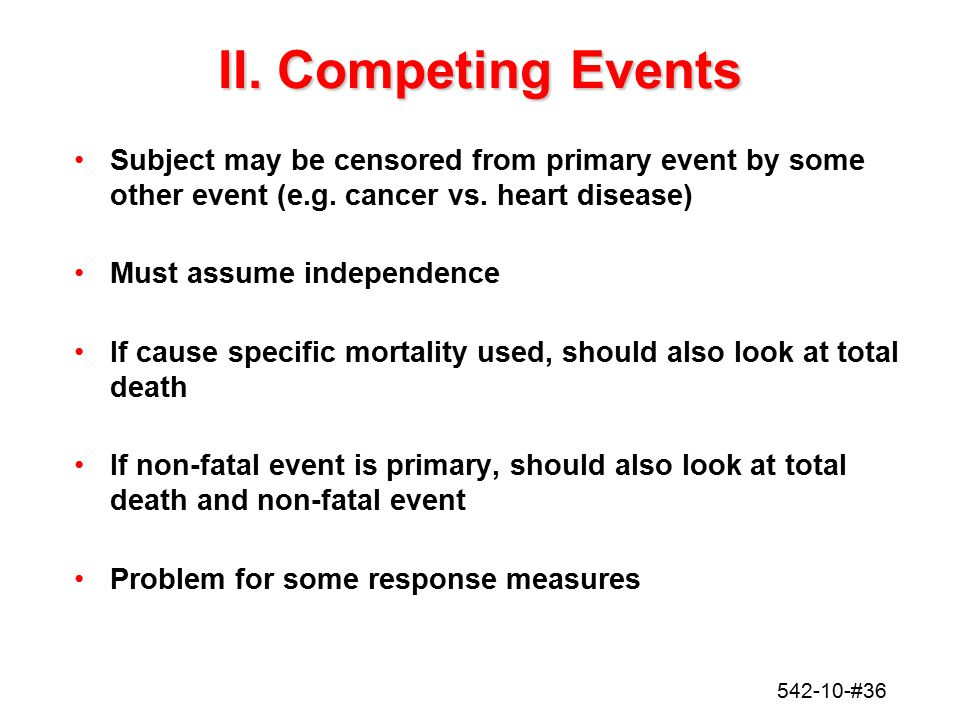 II. Competing Events Subject may be censored from primary event by some other event (e.g. cancer vs. heart disease)