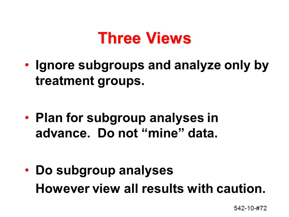 Three Views Ignore subgroups and analyze only by treatment groups.