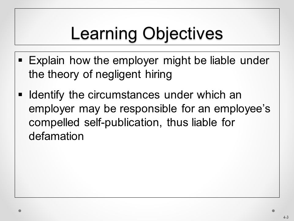 Learning Objectives Explain how the employer might be liable under the theory of negligent hiring.