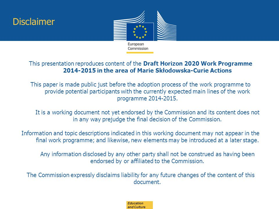 Disclaimer This presentation reproduces content of the Draft Horizon 2020 Work Programme 2014-2015 in the area of Marie Skłodowska-Curie Actions.