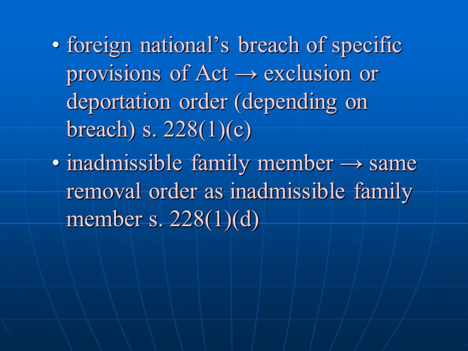 foreign national's breach of specific provisions of Act → exclusion or deportation order (depending on breach) s. 228(1)(c)