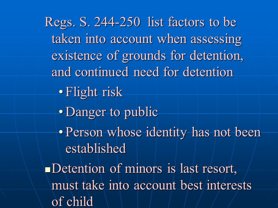 Regs. S. 244-250 list factors to be taken into account when assessing existence of grounds for detention, and continued need for detention