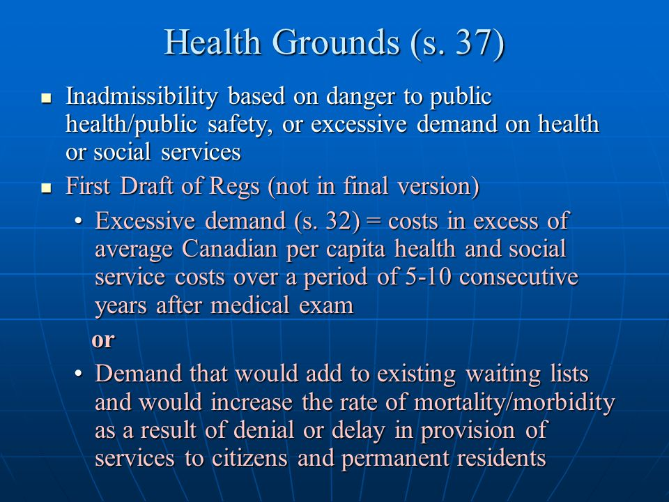 Health Grounds (s. 37) Inadmissibility based on danger to public health/public safety, or excessive demand on health or social services.