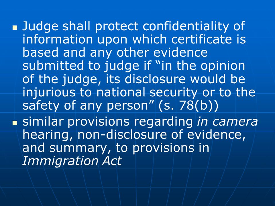 Judge shall protect confidentiality of information upon which certificate is based and any other evidence submitted to judge if in the opinion of the judge, its disclosure would be injurious to national security or to the safety of any person (s. 78(b))