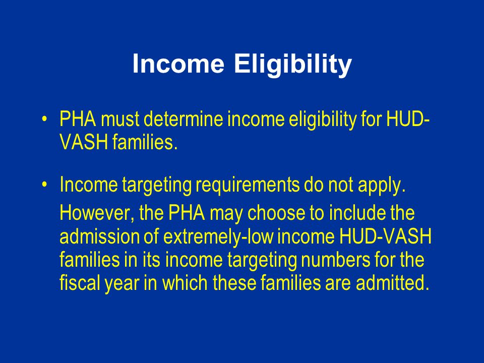 Income Eligibility PHA must determine income eligibility for HUD-VASH families. Income targeting requirements do not apply.