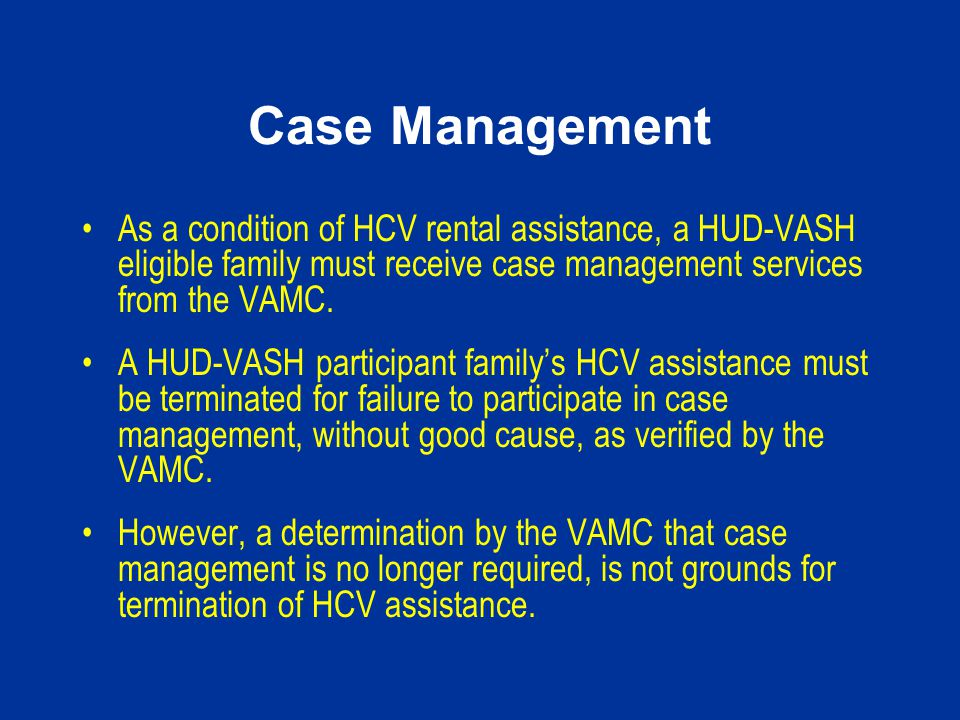 Case Management As a condition of HCV rental assistance, a HUD-VASH eligible family must receive case management services from the VAMC.