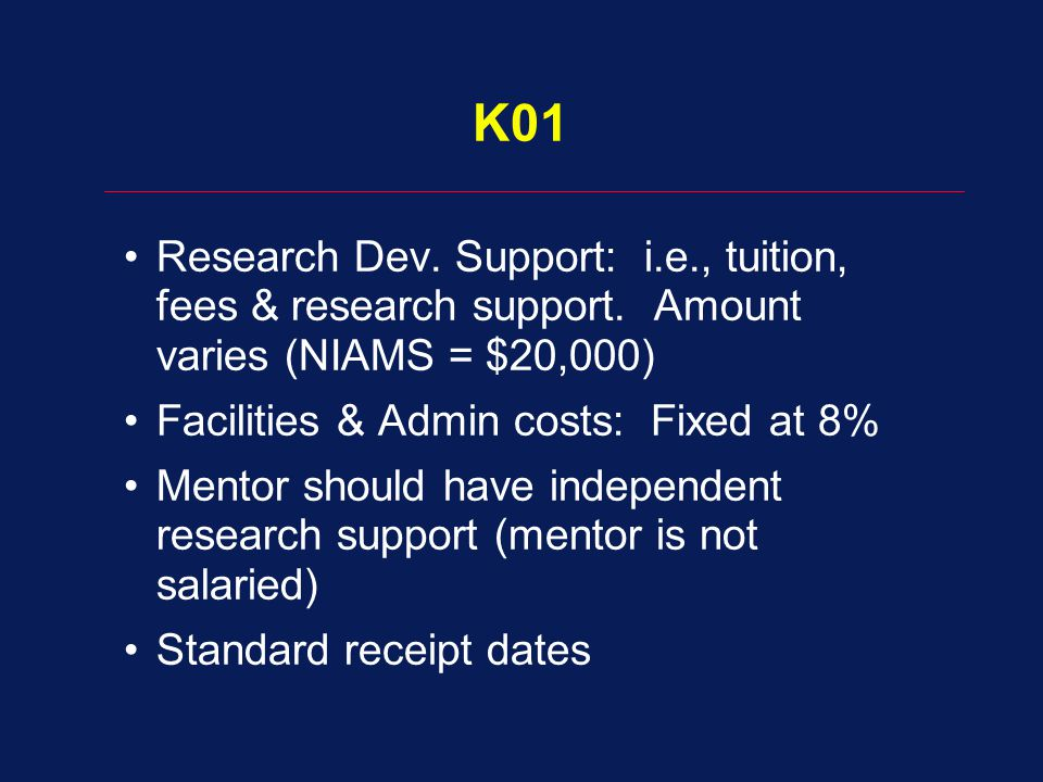 K01 Research Dev. Support: i.e., tuition, fees & research support. Amount varies (NIAMS = $20,000)