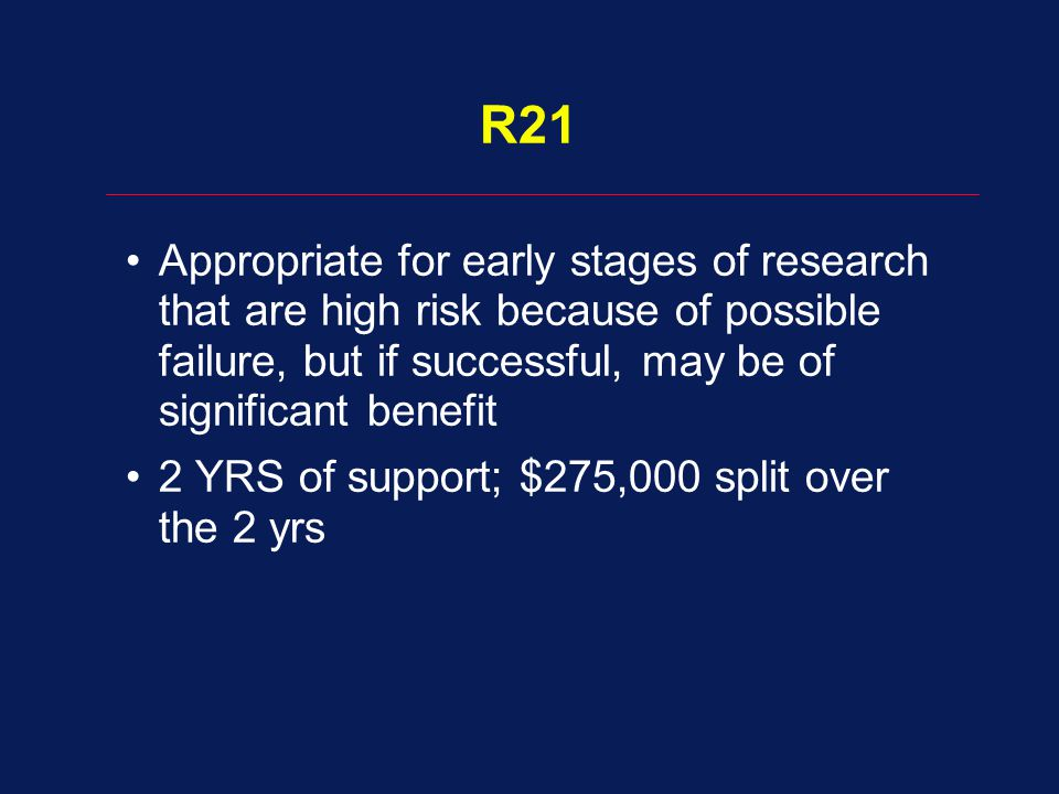 R21 Appropriate for early stages of research that are high risk because of possible failure, but if successful, may be of significant benefit.