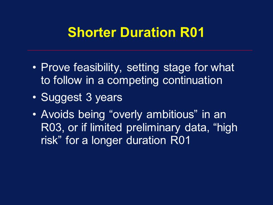 Shorter Duration R01 Prove feasibility, setting stage for what to follow in a competing continuation.
