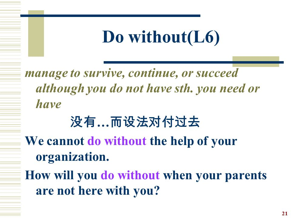 Do without(L6) manage to survive, continue, or succeed although you do not have sth. you need or have.
