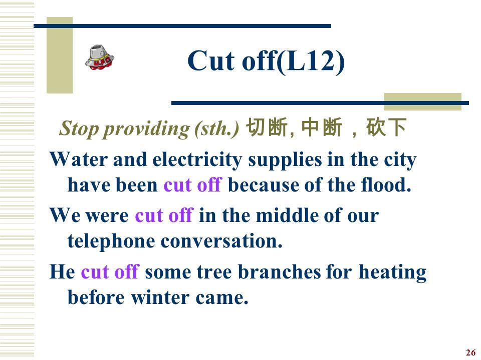 Cut off(L12) Stop providing (sth.) 切断, 中断,砍下