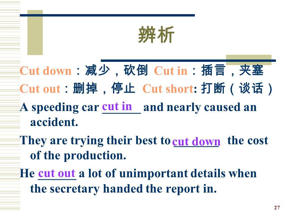 辨析 Cut down:减少,砍倒 Cut in:插言,夹塞 Cut out:删掉,停止 Cut short: 打断(谈话)