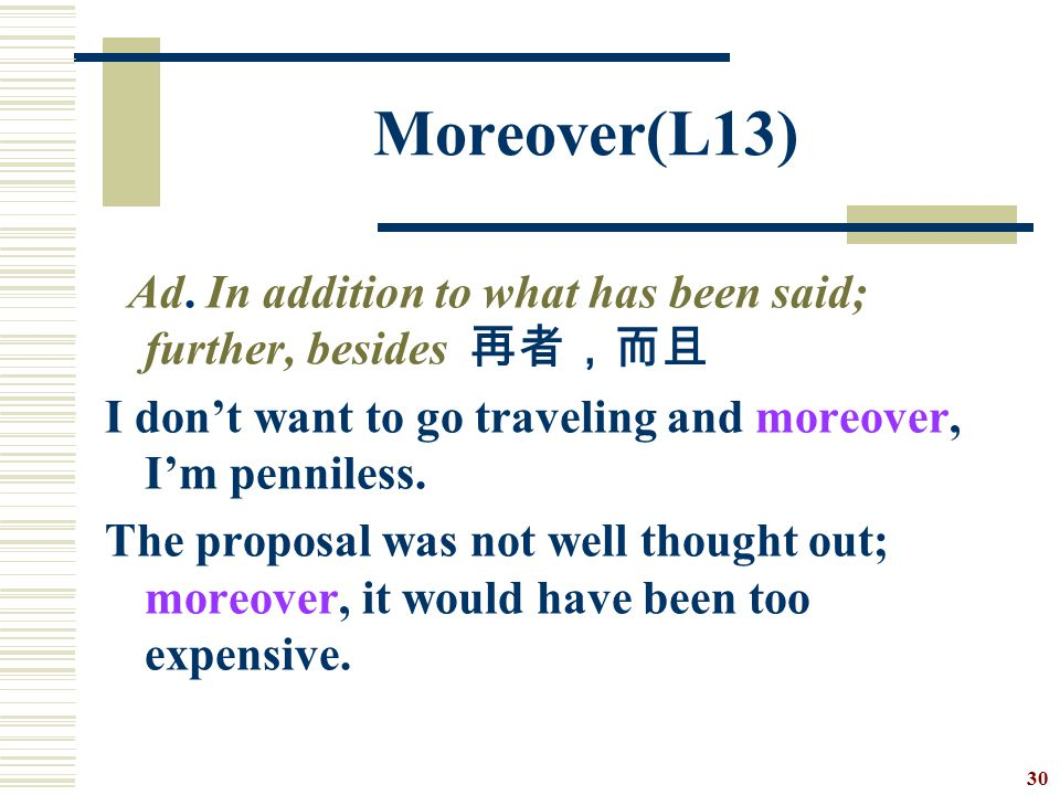 Moreover(L13) Ad. In addition to what has been said; further, besides 再者,而且. I don't want to go traveling and moreover, I'm penniless.