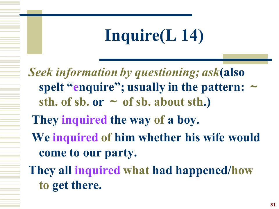 Inquire(L 14) Seek information by questioning; ask(also spelt enquire ; usually in the pattern: ~ sth. of sb. or ~ of sb. about sth.)