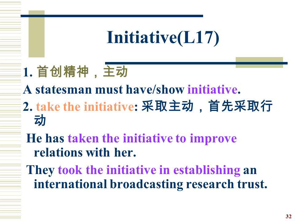 Initiative(L17) 1. 首创精神,主动 A statesman must have/show initiative.