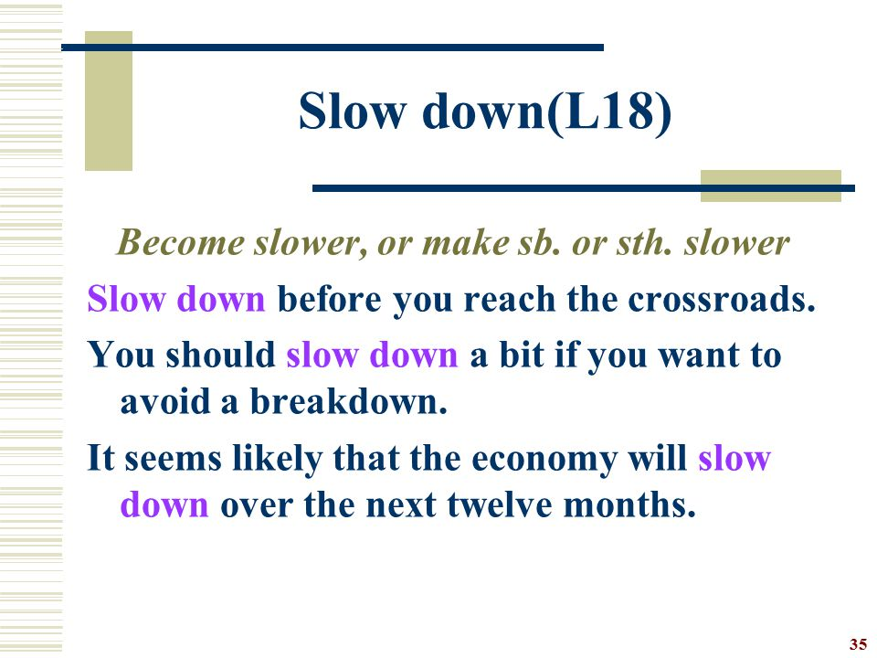 Slow down(L18) Become slower, or make sb. or sth. slower