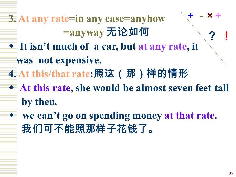 +-× ÷ ? ! 3. At any rate=in any case=anyhow. =anyway 无论如何. It isn't much of a car, but at any rate, it.