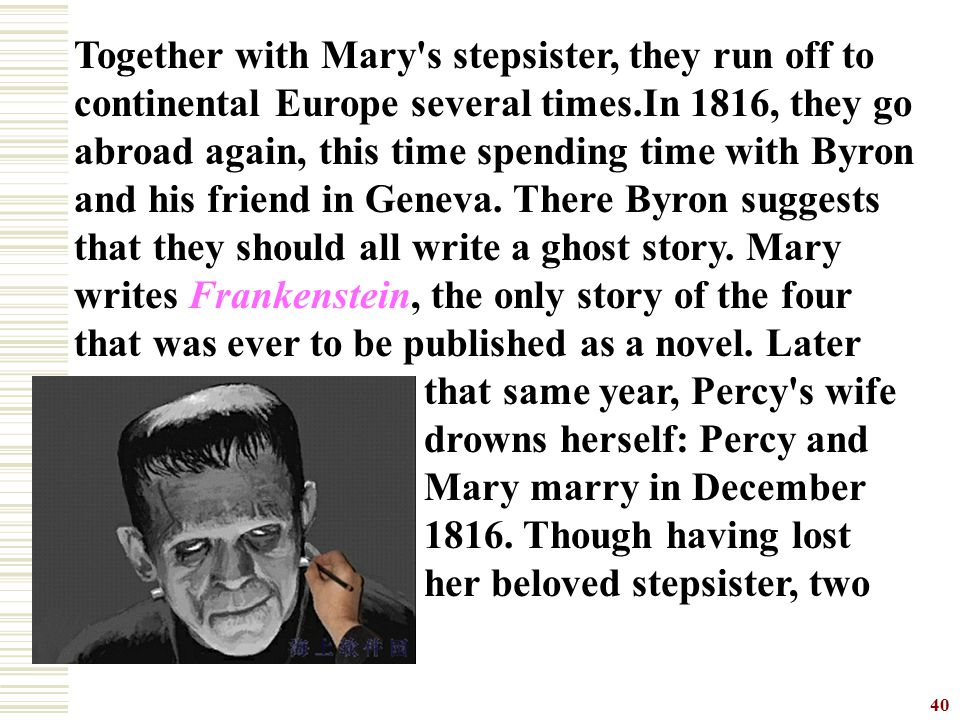 Together with Mary s stepsister, they run off to continental Europe several times.In 1816, they go abroad again, this time spending time with Byron and his friend in Geneva. There Byron suggests that they should all write a ghost story. Mary writes Frankenstein, the only story of the four that was ever to be published as a novel. Later