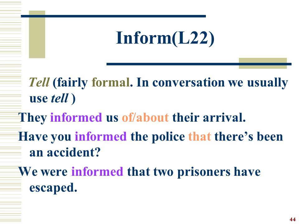 Inform(L22) Tell (fairly formal. In conversation we usually use tell )