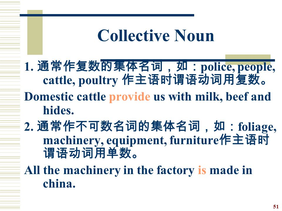 Collective Noun 1. 通常作复数的集体名词,如:police, people, cattle, poultry 作主语时谓语动词用复数。 Domestic cattle provide us with milk, beef and hides.