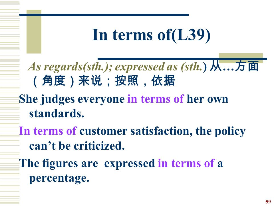 In terms of(L39) As regards(sth.); expressed as (sth.) 从…方面(角度)来说;按照,依据. She judges everyone in terms of her own standards.