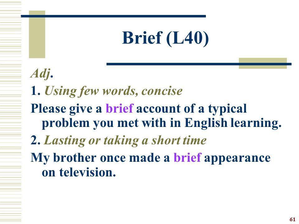 Brief (L40) Adj. 1. Using few words, concise