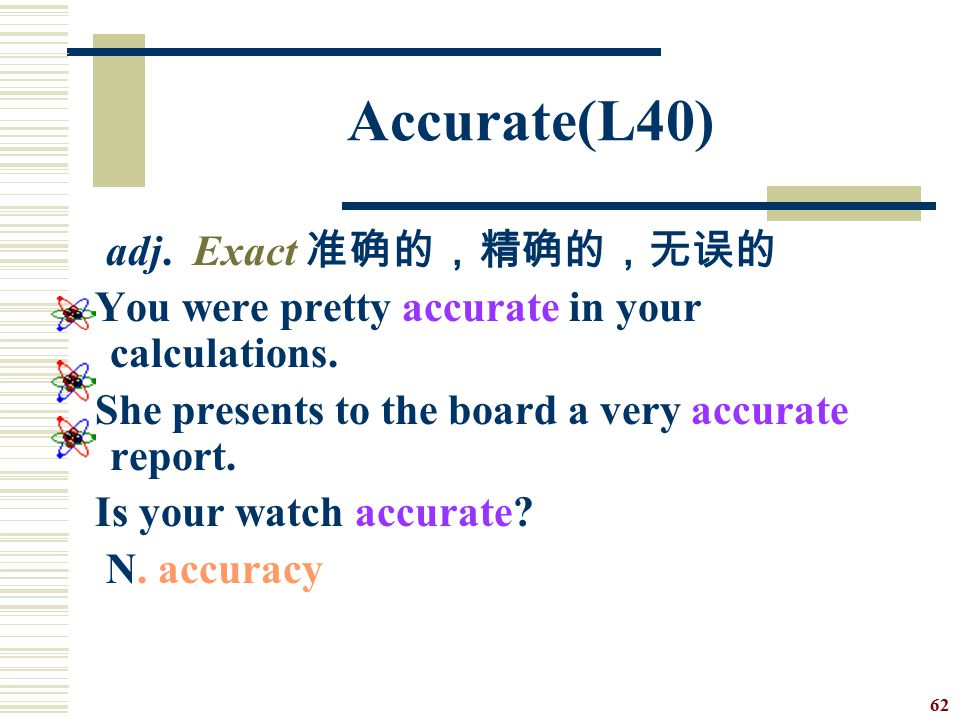 Accurate(L40) adj. Exact 准确的,精确的,无误的