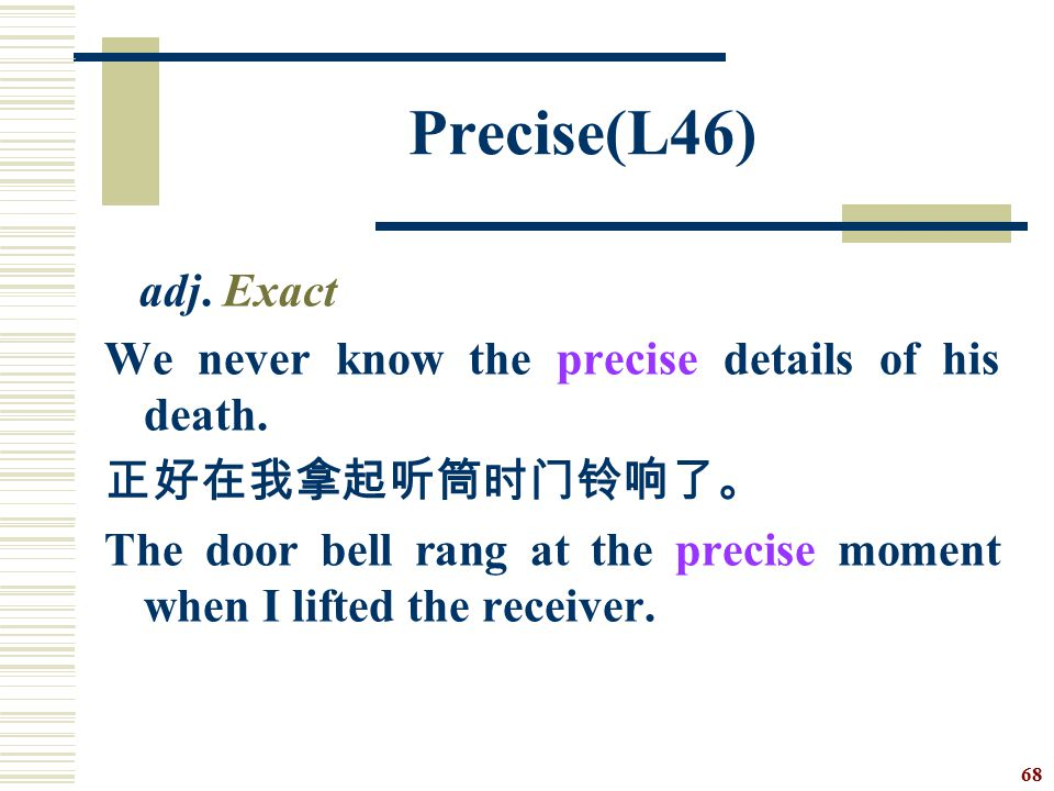 Precise(L46) adj. Exact. We never know the precise details of his death. 正好在我拿起听筒时门铃响了。