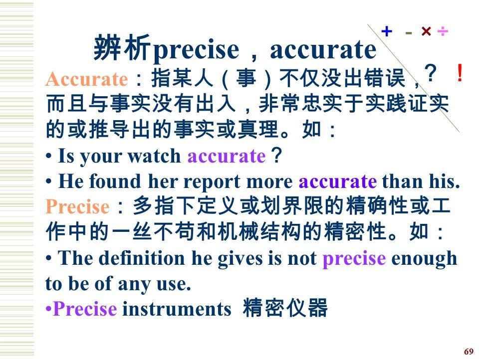 +-× ÷ ? ! 辨析precise,accurate. Accurate:指某人(事)不仅没出错误, 而且与事实没有出入,非常忠实于实践证实的或推导出的事实或真理。如: Is your watch accurate?