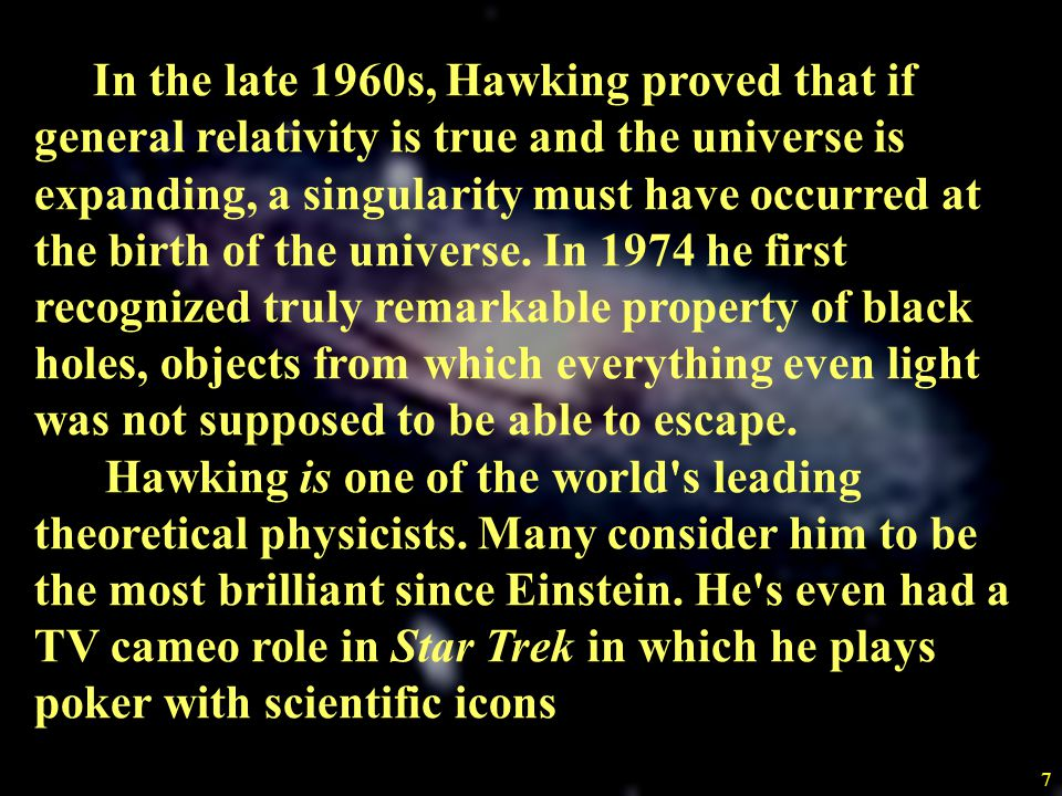 In the late 1960s, Hawking proved that if general relativity is true and the universe is expanding, a singularity must have occurred at the birth of the universe. In 1974 he first recognized truly remarkable property of black holes, objects from which everything even light was not supposed to be able to escape.