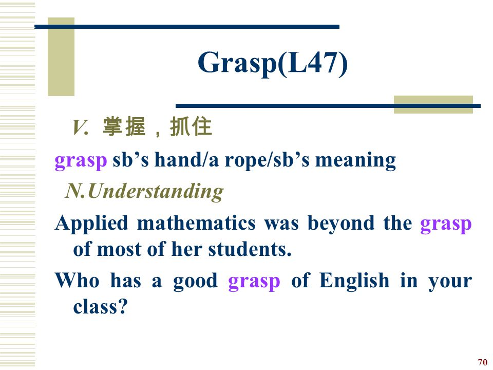 Grasp(L47) V. 掌握,抓住 grasp sb's hand/a rope/sb's meaning